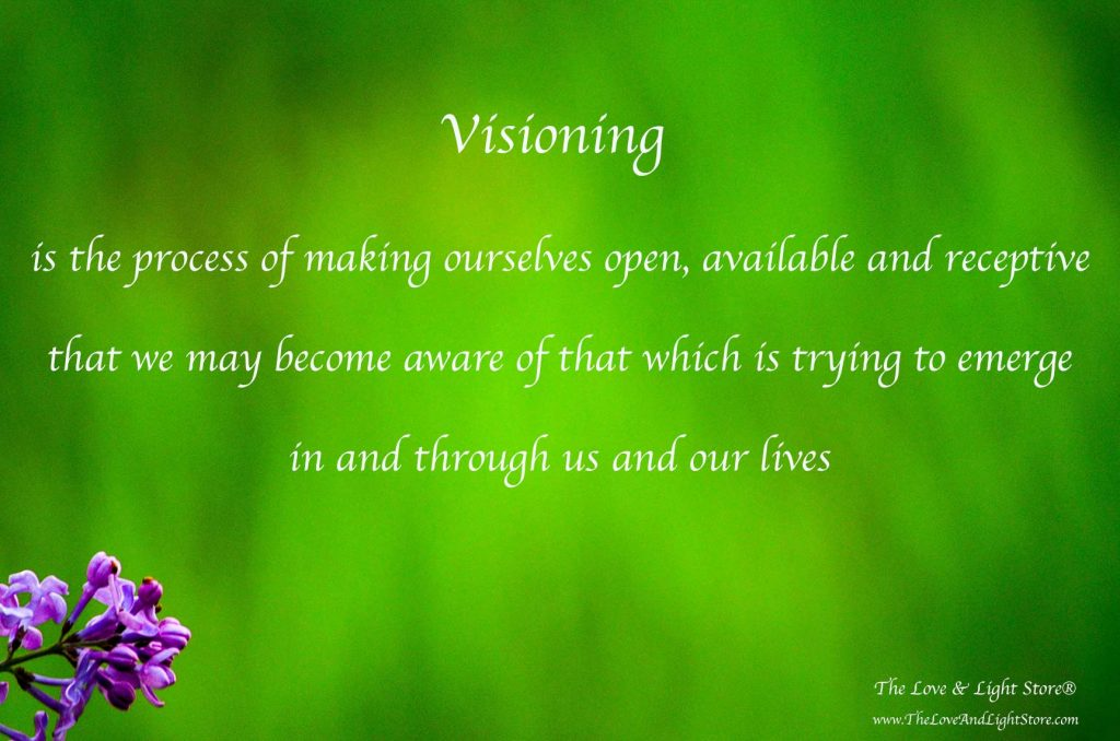 Through the practice of visioning we make ourslevs open and available for that seeking to emerge in and through us to come forth, with grace and dignity.