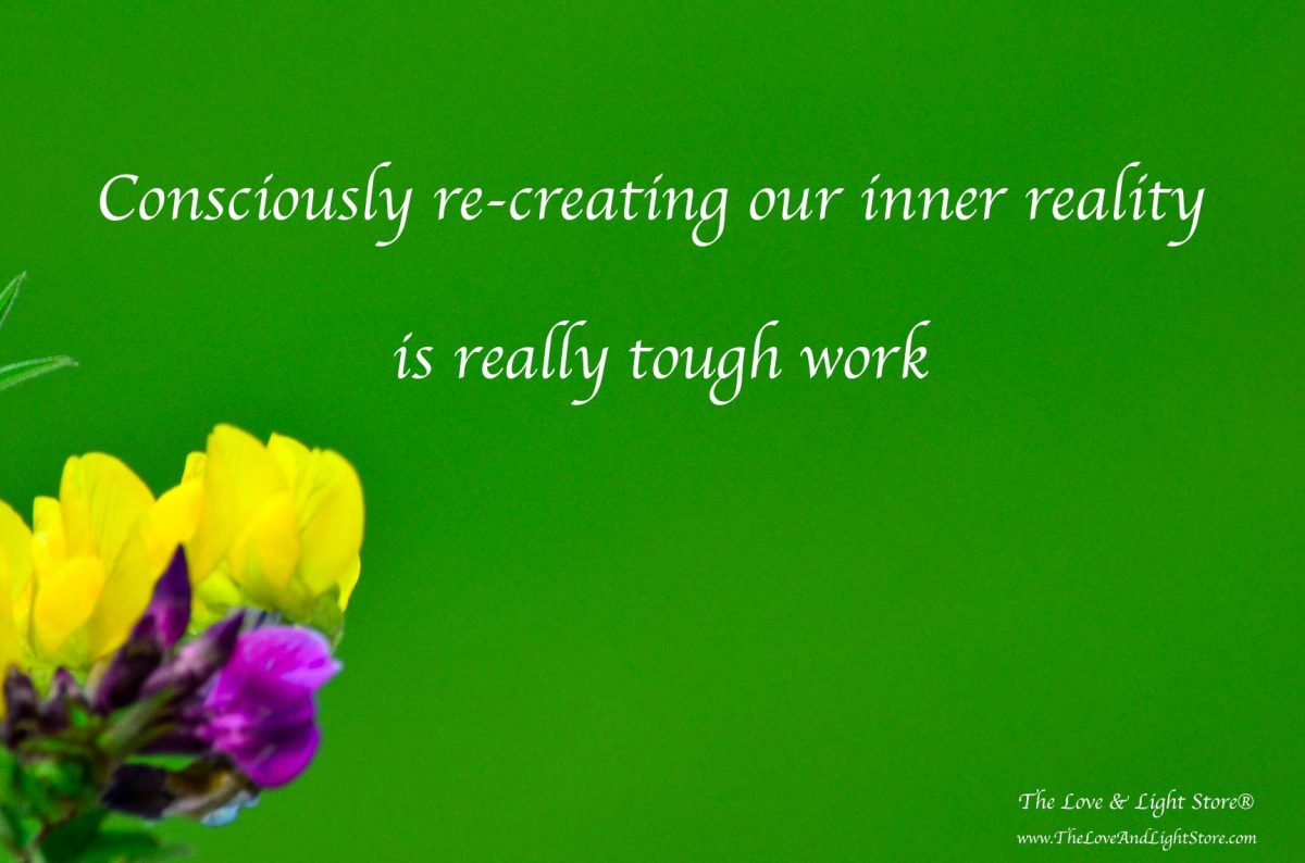 Consciously re-creating the inner reality is tough work, in fact it is really, really tough work, but it can be done through focus and repetition