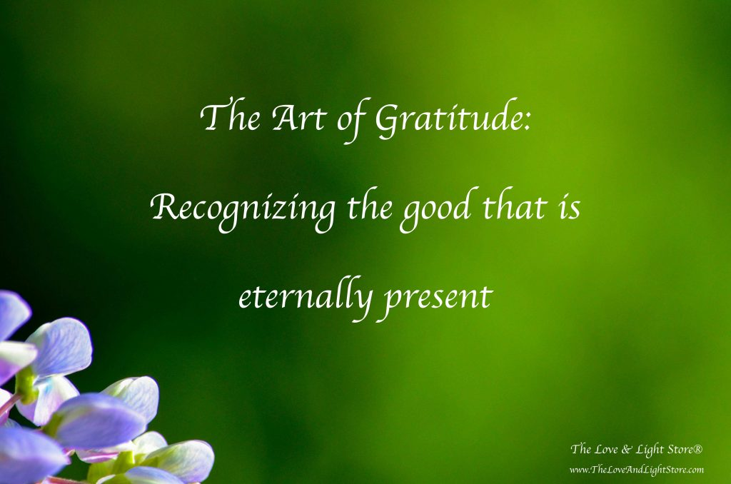 The art of Gratitude is the recognizing and the acknolwedging of the good that is eternally present in our lives