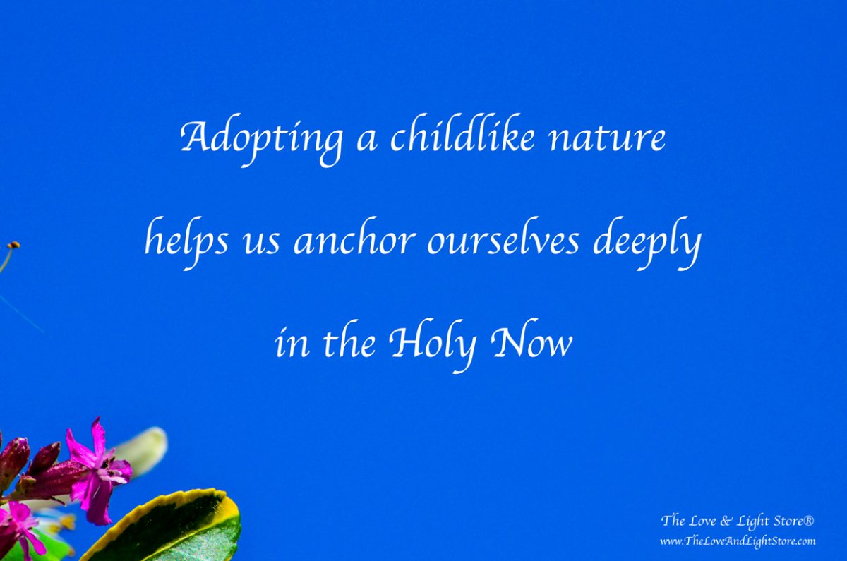 If you are serious about being a conscious participant in your souls evolution - adopting a childlike nature will help to anchor yourself in the Holy Now.