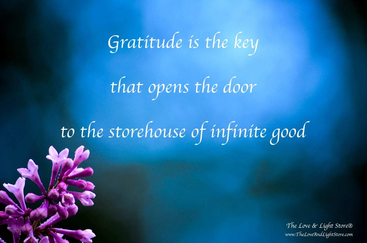 Gratitude is the vibrational key that unlocks the doors to the Divine storehouse of ever expanding good. Gratitude evokes the universal laws to work for us
