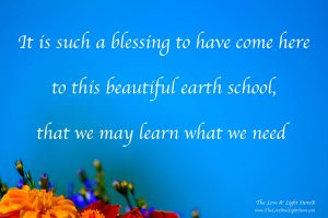 It is such a blessing to have come here to this beautiful earth school that we may learn the lessons we need to learn.