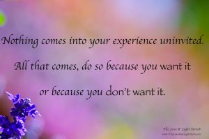 Nothing ever comes into your exprience uninvited. It comes either because you want it or becaue you don't want it.