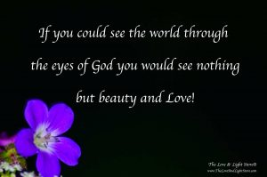 If you could only see the world through the eyes of God you would see nothing but beauty and Love