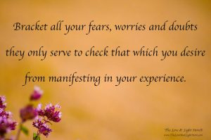 Bracket all your fears, worries and doubts. They only serve to check that which you desire from manifesting in your experience