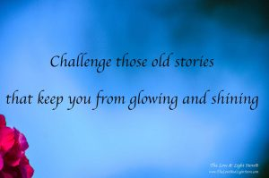 Challenge those old stories that keep you in darkness, that keep you from glowing and shining