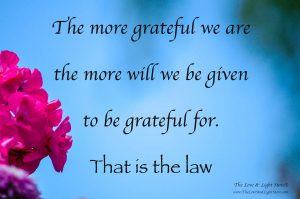 The more grateful we are the more will we be given to be grateful for. That is the law