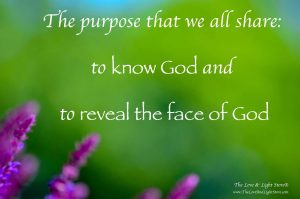 The purpose that we all share is to know God and to reveal the face of God