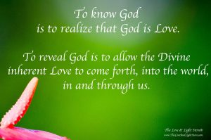 To know God is to realize that God is Love. To Reveal the face of God is to allow that Love to come forth into the world, in and through us.
