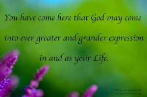 We have all been created that God may come into forever greater and grander expression in and as our lives. That is the sole purpose of our existence.