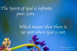 The Spirit of God is infinite, pure Love. Which means that there is no spot where God is not