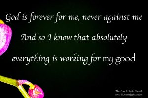 God is forever for me, never against me. And so I know that absolutely everything is working for my good.
