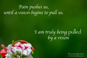 pain pushes us until a vision begins to pull us. I am truly being pulled by a vision
