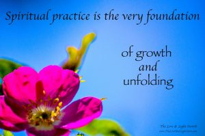 Spiritual Practice is the very foundation for growth and unfolding