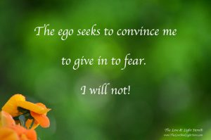 The ego seeks to convince me to give in to fear. I will not!