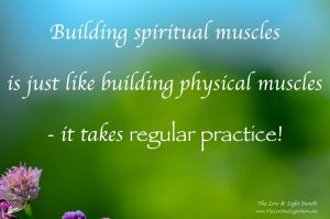 Building spiritual muscles is just like building physical muscles. It takes regular practice