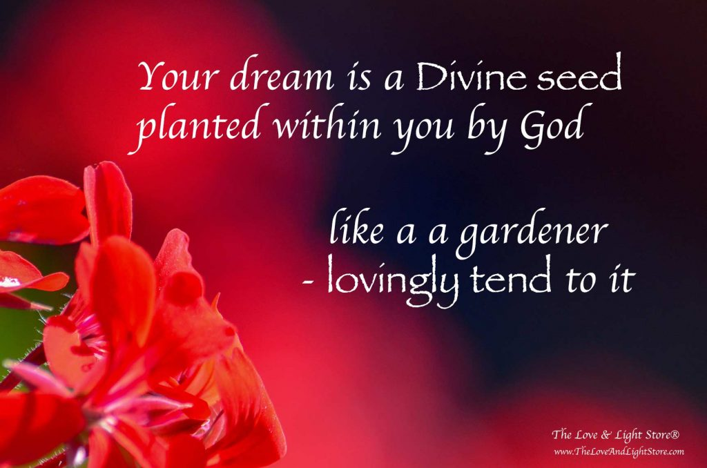Your dream is a seed planted within you, by God. A seed that just like any seed has a life of its own. Your only job is to welcome it to grow and to expand.