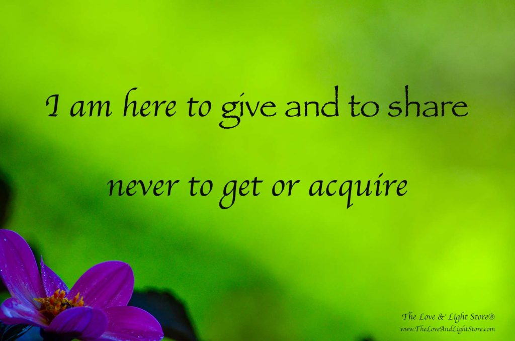 I am here to give and to share of that which I have to give and share. I am not here to get anything.