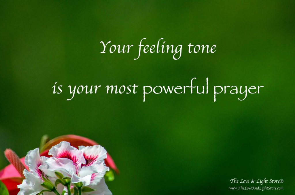 Do you pray? Do you know that humans, by nature are prayerful beings? As a vibrational being, what you feel the most is your most powerful prayer.