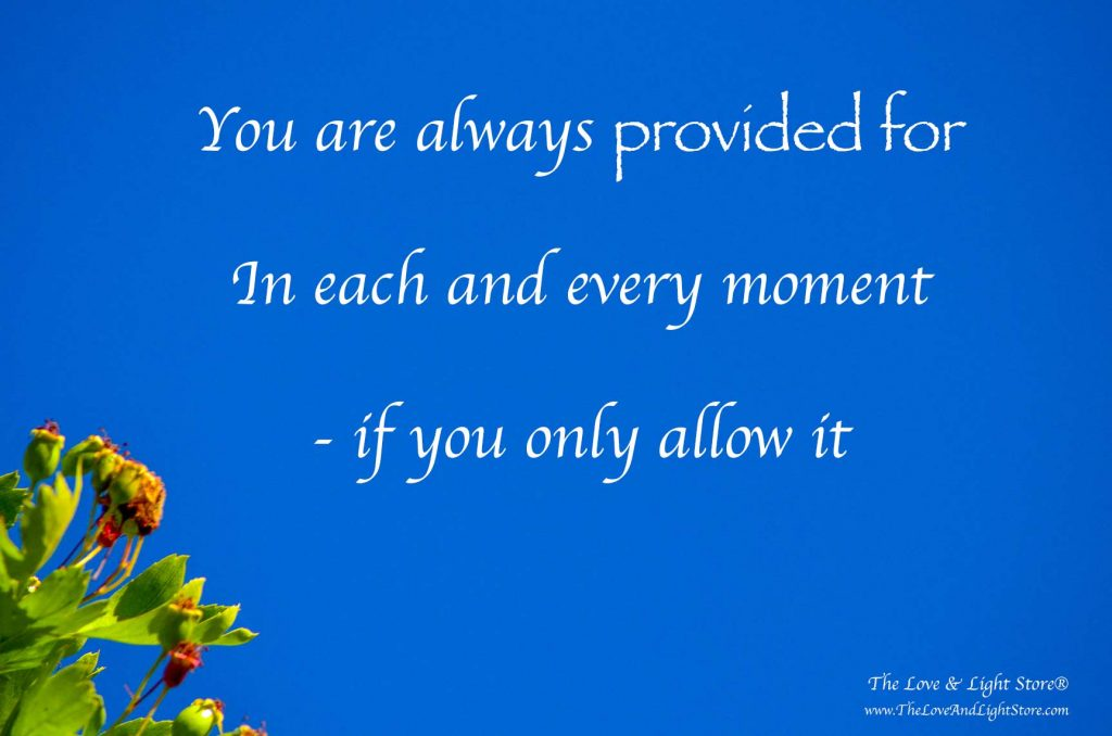 There is no lack, there in only abundance. You are always abundantly provided for - if you only allow it